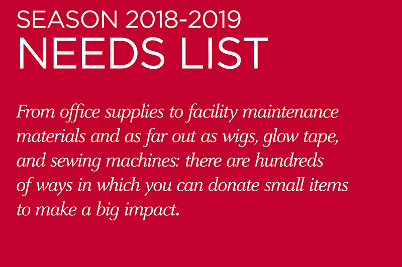 Season 2018-2018 Needs List - From office supplies to facility maintenance materials and as far out as wigs, glow tape and sewing machines: there are hundreds of ways in which you can donate small items to make a big impact.