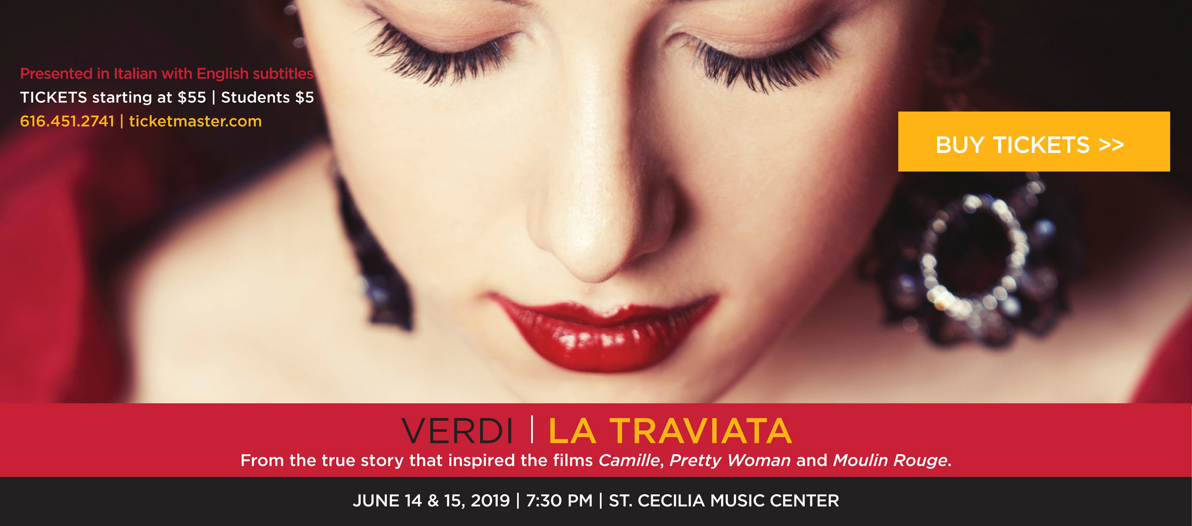 La Traviata by Verdi. From the true story that inspired the films Camille, Pretty Woman, and Moulin Rouge. June 14 & 15, 2019, 7:30 PM at St. Cecelia Music Center. Presented in Italian with English subtitles. Tickets starting at $55, students $5. Call 616-451-2741 or visit ticketmaster.com. Holiday buy-one-get-one 50% off on tickets bought through the opera box office until December 21st. Group and $5 student tickets not included.