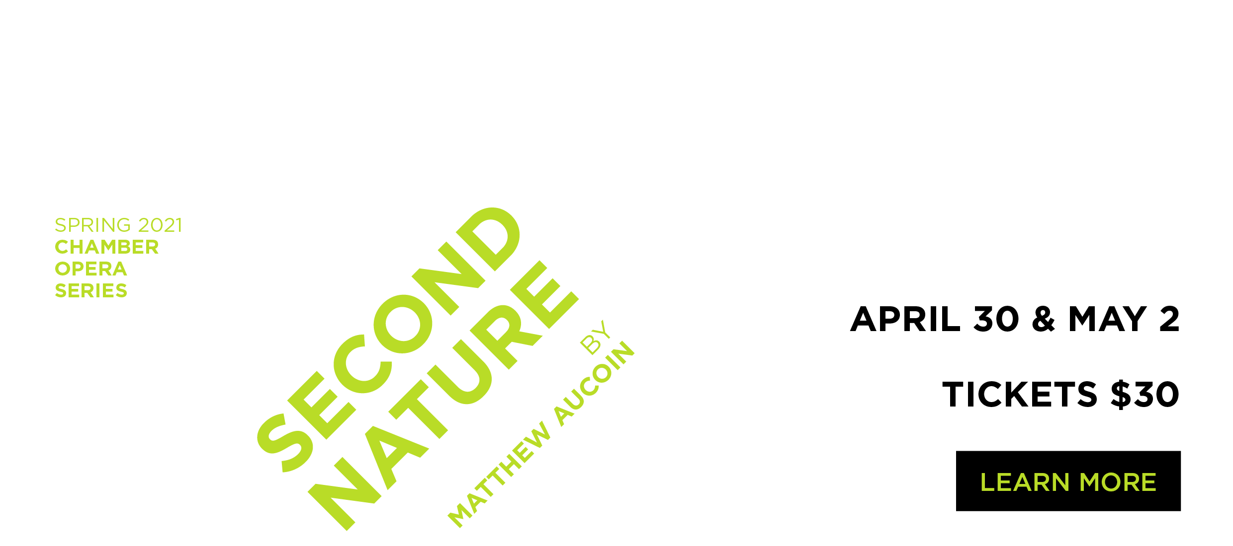 Spring 2021 Chamber Opera Series. Second Nature by Matthew Aucoin. Tickets $30. Learn More.