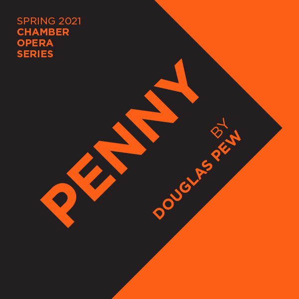 Spring 2021 Chamber Opera Series. Penny by Douglas Pew