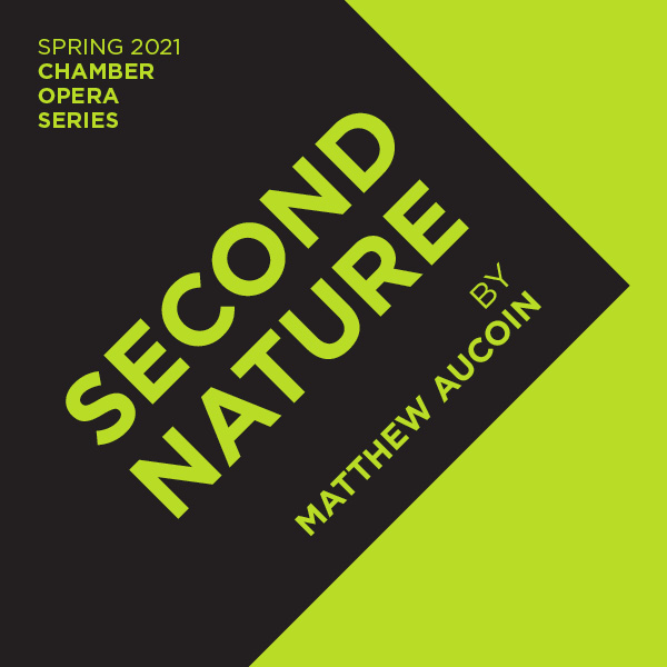 Spring 2021 Chamber Opera Series. Second Nature by Matthew Aucoin