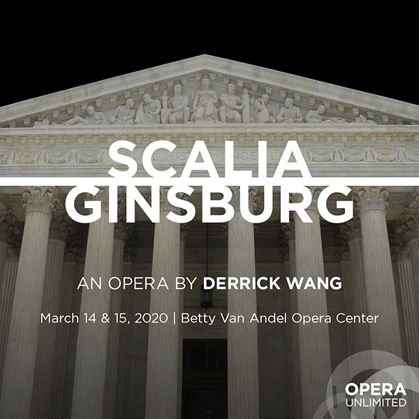 Scalia Ginsburg, an opera by Derrick Wang, March 14, 2020 at 7:30 PM and March 15, 2020 at 2:00 PM at the Betty Van Andel Opera Center
